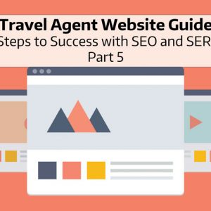Travel Agent Website Guide: 11 Steps to Success with SEO and SERP - Part 5