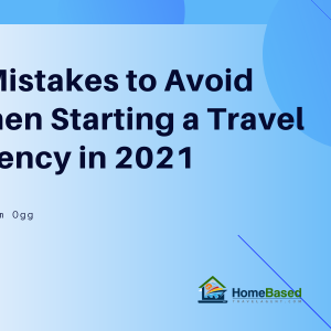 Starting a Travel Agency from Home in 2021? Here are 7 Mistakes to avoid when getting started as a home based Travel Professional