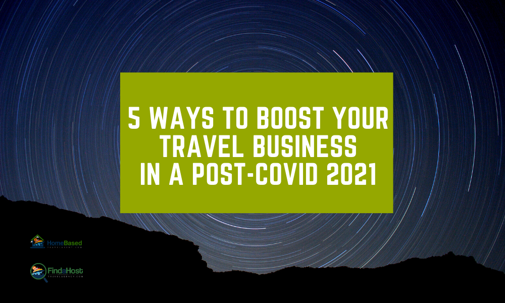 5 Ways to Boost Your Travel Business in a Post-COVID 2021 as a Home Based Travel Agent