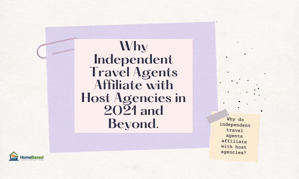 Why Independent Travel Agents Affiliate with Host Agencies in 2021 and Beyond.